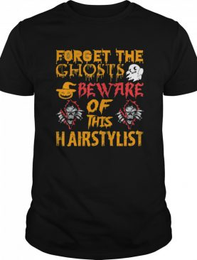 Forget Ghosts Beware This Hairstylist Halloween shirt