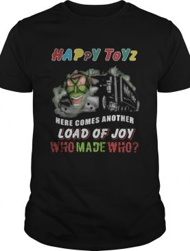 Happy Toyz Here Comes Another Load Of Joy Who Made Who shirt