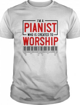 I'm Pianist Who Is Created To Worship shirt