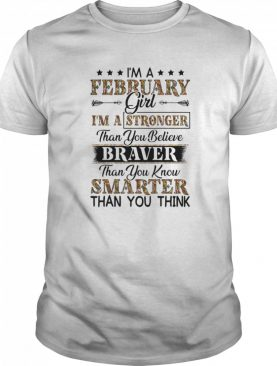 I'm a february girl i'm a stronger than you believe braver than you know smarter than you think shirt