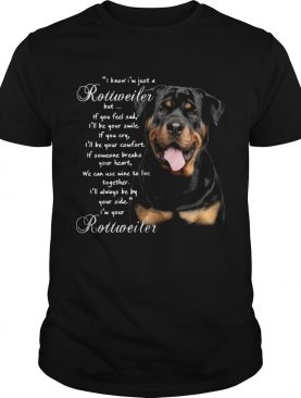 I Know Im Just A Rottweiler But If You Feel Sad Ill Be Your Smile If You Cry shirt