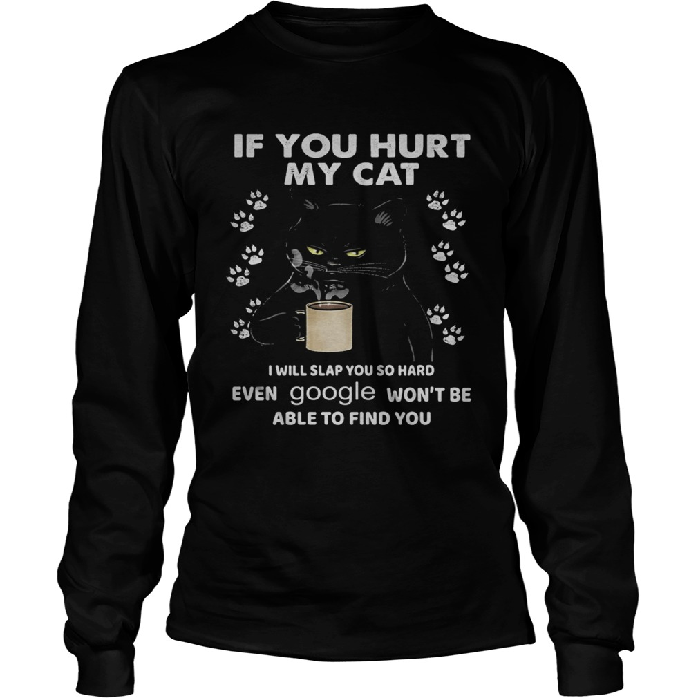 If You Hurt My Cat I Will Slap You So Hard Even Google Wont Be Able To Find You  Long Sleeve