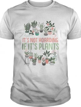 Its not hoarding if its plants Gardening Cactus lover shirt