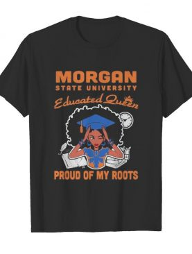 Morgan state university educated queen proud of my roots shirt