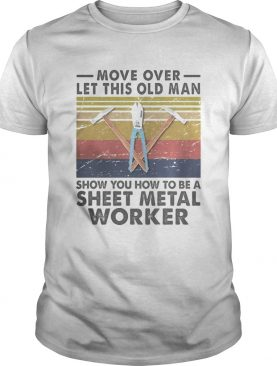 Move Over Let This Old Man Show You How To Be A Sheet Metal Worker Vintage Retro shirt