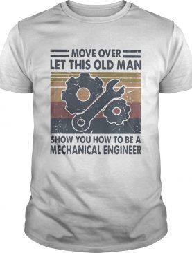 Move over let this old man show you how to be a mechanical engineer vintage shirt