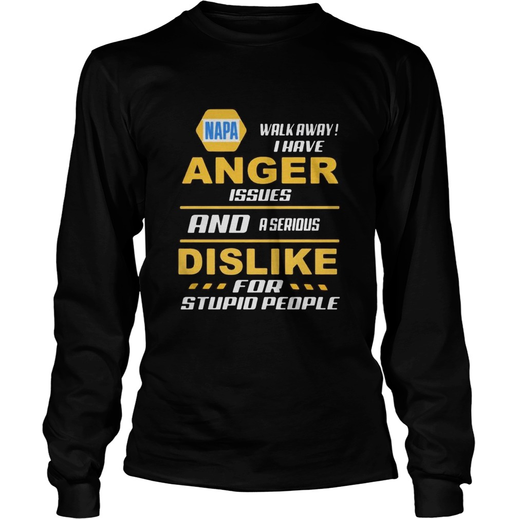 Napa walk away i have anger issues and a serious dislike for stupid people  Long Sleeve