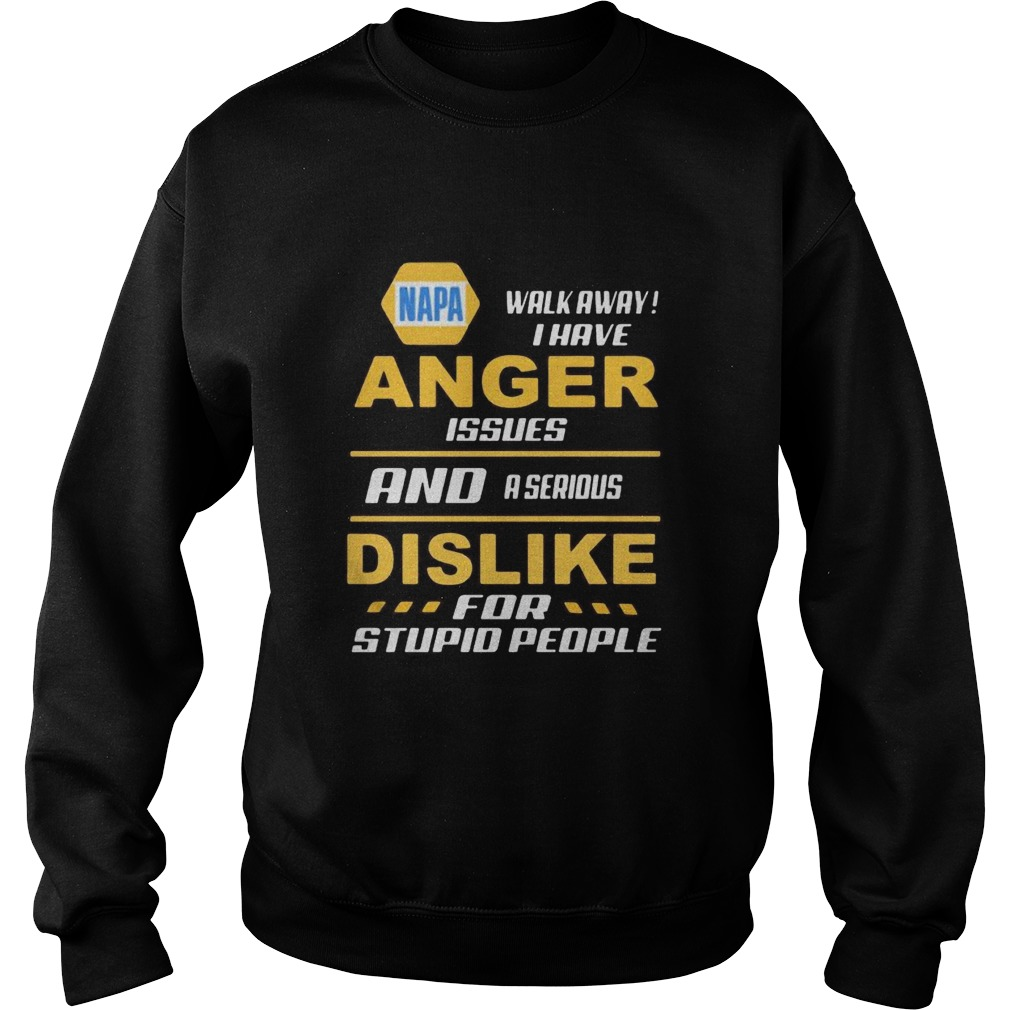 Napa walk away i have anger issues and a serious dislike for stupid people  Sweatshirt