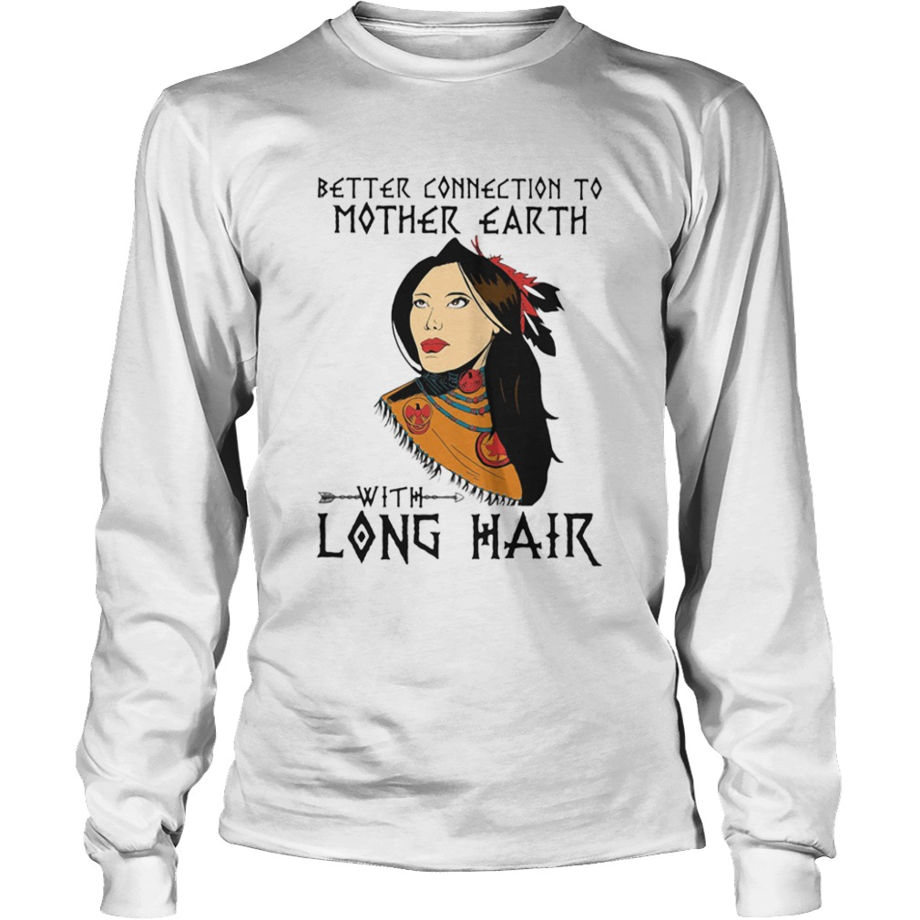 Native better connection to mother earth with long hair  Long Sleeve