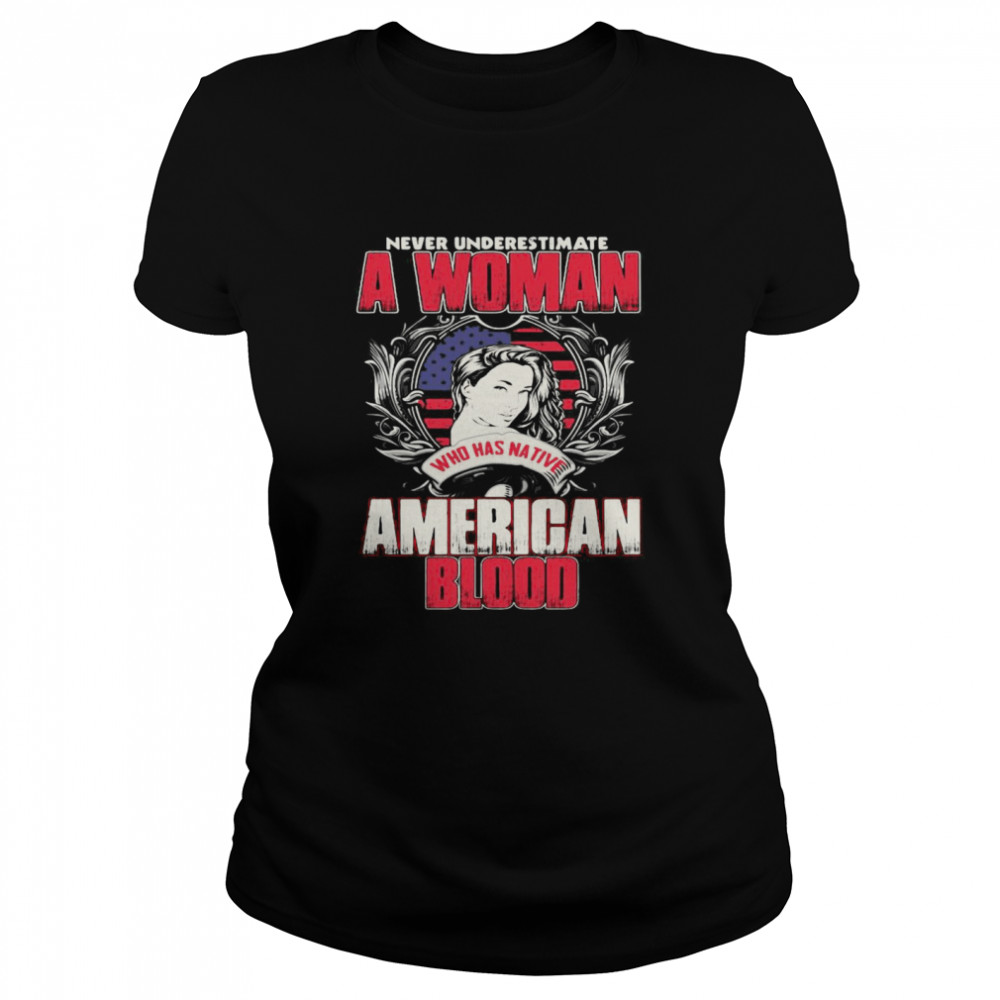 Never Underestimate A Woman Who Has Native American Blood  Classic Women's T-shirt