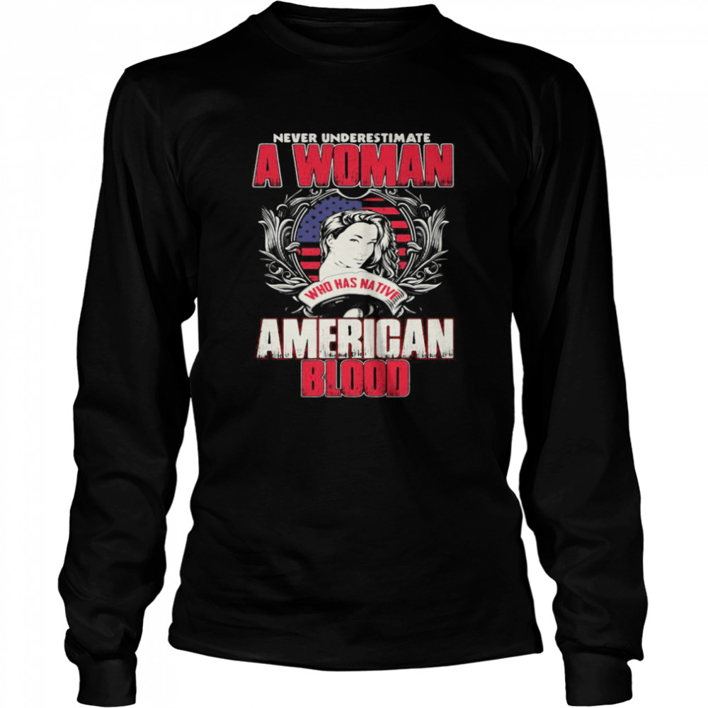 Never Underestimate A Woman Who Has Native American Blood  Long Sleeved T-shirt