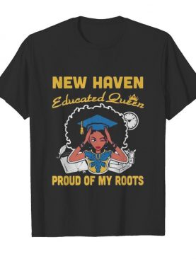 New haven educated queen proud of my roots shirt