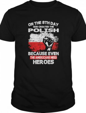 On The 8th Day God Created The Pilosh Because Even The Americans Need Heroes shirt