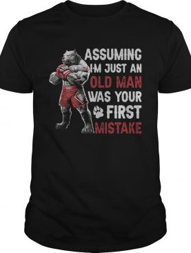 Pitbull Assuming Im Just An Old Man Was Your First Mistake shirt