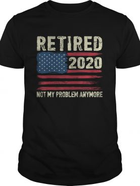 Retired 2020 Not My Problem Anymore shirt
