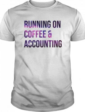 Running On Coffee And Accounting shirt
