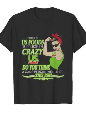 Strong woman i work at us foods of course i'm crazy do you think a sane person would do this job vintage retro shirt