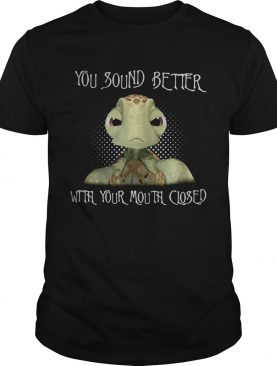 Turtle you sound better with your mouth closed shirt