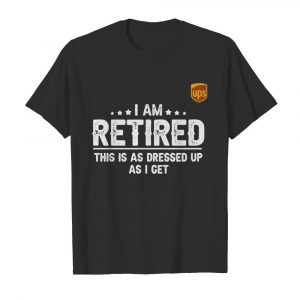 Ups i am retired this is a s dressed up as i get shirt