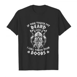 Viking skull beard if you touch my beard i will touch your boobs shirt
