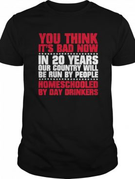 You Think Its Bad Now In 20 Years Our Country Will Be Run By People Homeschooled By Day Drinkers shirt