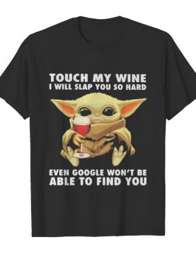 Baby yoda touch my wine i will slap you so hard even google won't be able to find you shirt