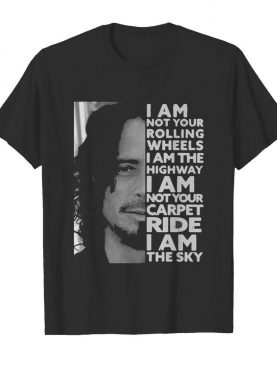 I Am Not Your Rolling Wheels I Am The Highway Not Your Carpet Ride I Am The Sky shirt