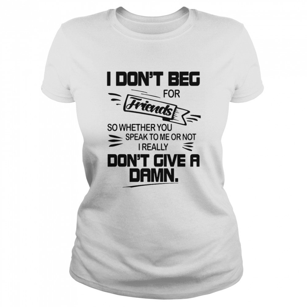 I Don't Beg For Friends So Whether You Speak To Me Or Not I Really Don't Give A Damn  Classic Women's T-shirt