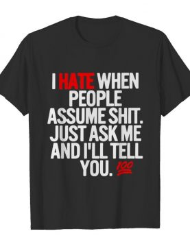 I hate when people assume shit just ask me and I'll tell you shirt