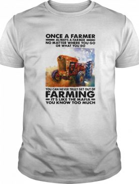 Once a farmer always a farmer no matter where you go or what you do you can never truly get out of farming shirt