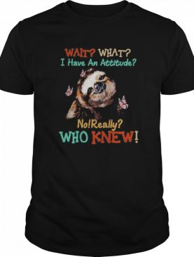 Sloth Wait What I Have An Attitude No Really Who Knew shirt