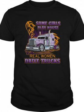 Some Girls Play House Real Women Drive Trucks shirt