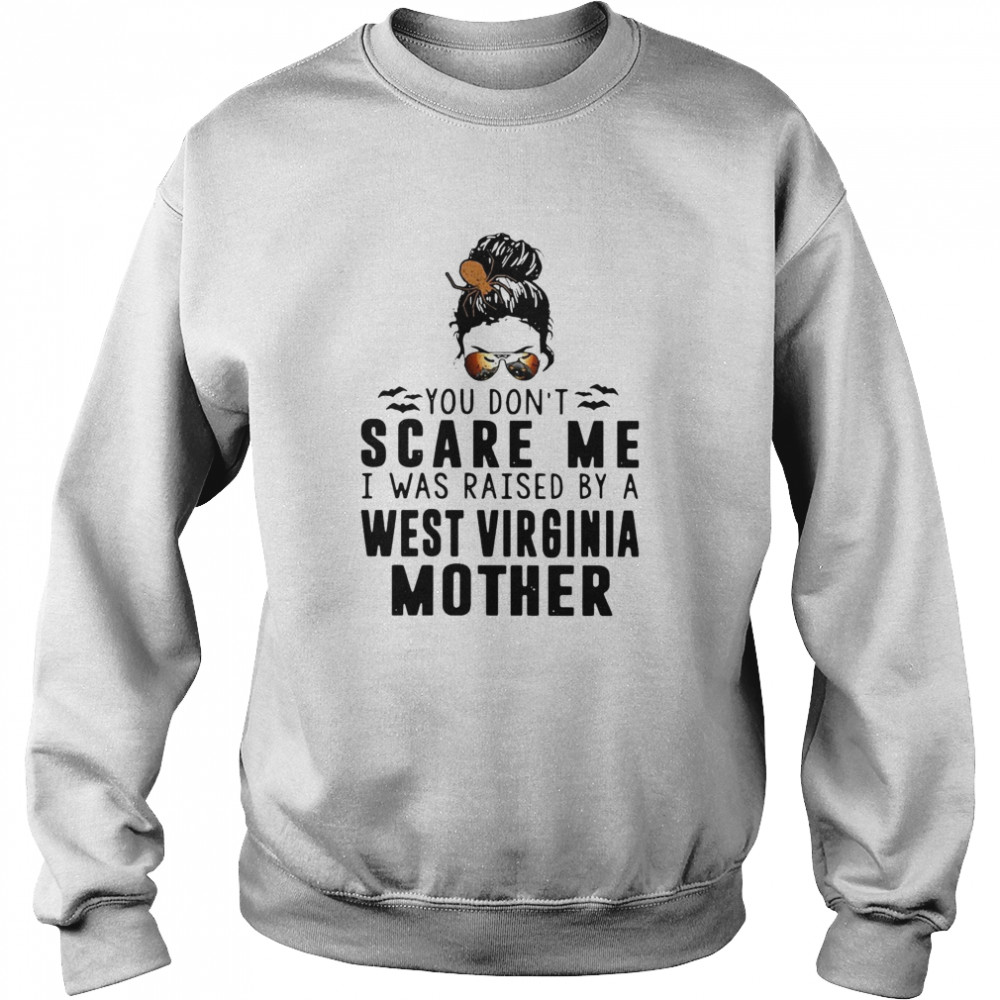 You Dont Scare Me I Was Raised By A West Virginia Mother  Unisex Sweatshirt