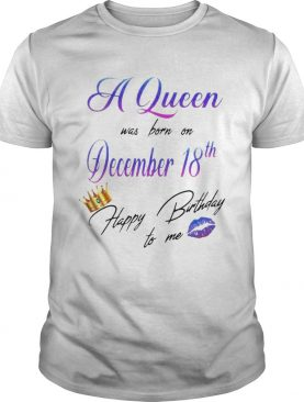 A Queen Was Born On December 18Th Happy Birtday To Me Lip Crown shirt