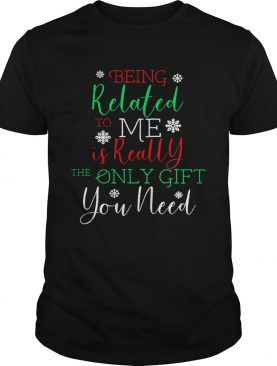 Being Related To Me Is Really The Only Gift You Need Christmas shirt