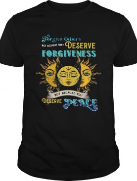 Forgive Others Not Because They Deserve Forgiveness But Because You Deserve Peace shirt