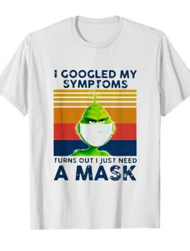 Grinch I Googled My Symptoms Turns Out I Just Need A Mask shirt