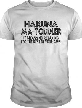 Hakuna Ma Toddler It Means No Relaxing For The Rest Of Your Days shirt