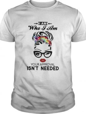 I Am Who I Am Your Approval Isnt Needed shirt