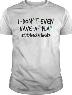 I Dont Even Have A Pla 2020 Teacher Be Like shirt