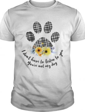 I Dont Have To Listen To You Youre Not My Dog shirt
