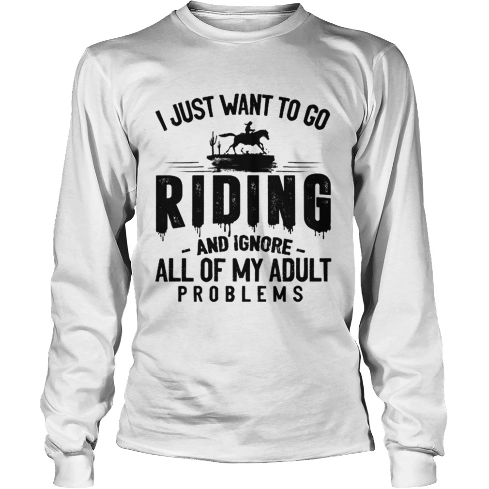 I JUST WANT TO GO RIDING AND IGNORE ALL OF MY ADULT PROBLEMS  Long Sleeve