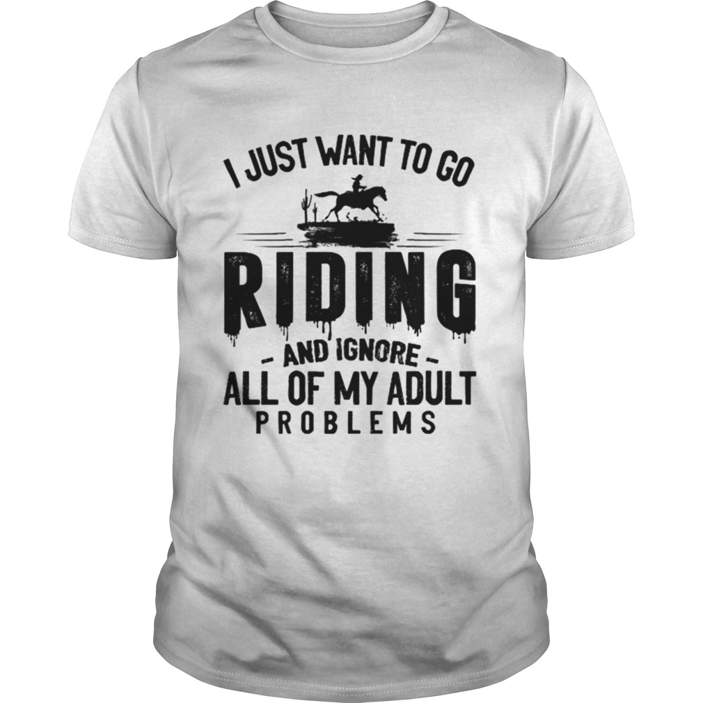 I JUST WANT TO GO RIDING AND IGNORE ALL OF MY ADULT PROBLEMS  Unisex