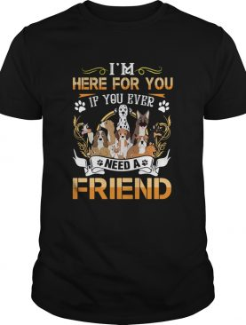 Im Here For You If You Ever Need A Friend Dogs shirt