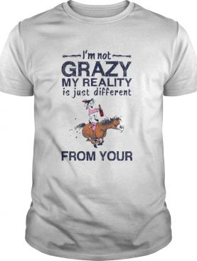 Im Not Crazy My Reality Is Just Different From Your shirt
