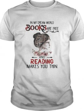 In My Dream World Books Are Free And Reading Makes You Thin shirt