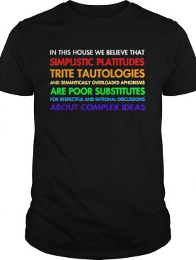 In this house we believe that simplistic platitudes trite tautologies shirt