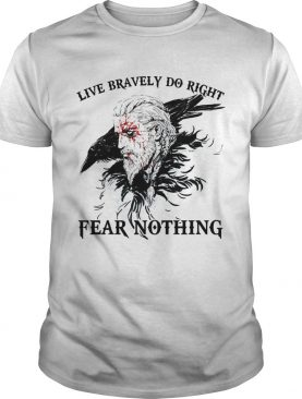 Live Bravely Do Righr Fear Nothing shirt