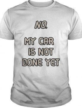 No My Car Is Not Done Yet shirt