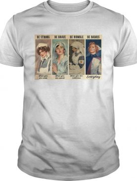 Nurses Be Strong Be Brave Be Humble Be Badass shirt